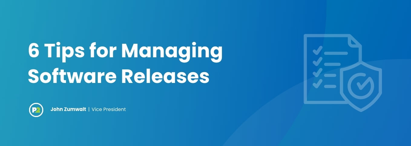 """Blog header with title """"6 Tips for Managing Software Releases"""" by John Zumwalt, Vice President. The background is gradient of light to royal blue hues. The text is bold, white and in the background on the right side is opaque white line art of a checklist with a shield and checkmark on top of it."""